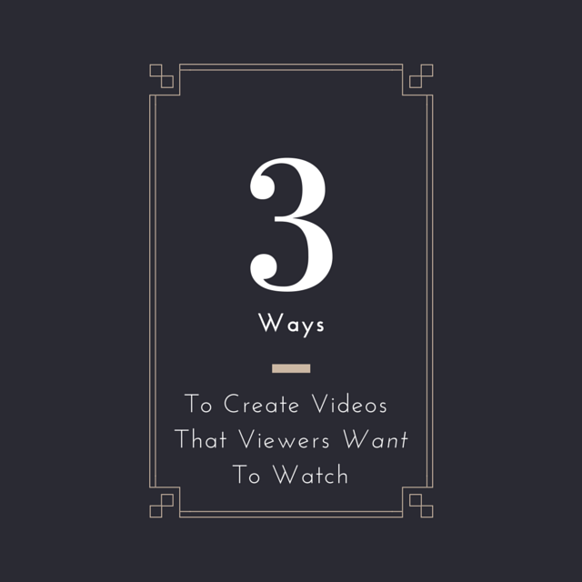 3 Ways to Create Videos That Viewers Want to Watch