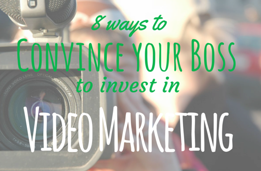 8 Ways to Convince Your Boss to Invest in Video Marketing